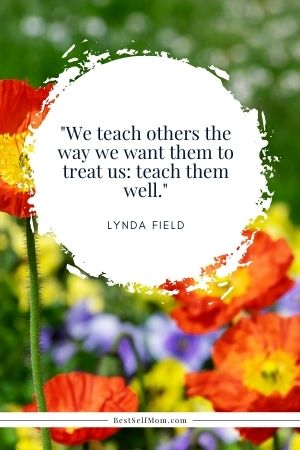 """Lynda Field Quote: """"We teach others the way we want them to treat us: teach them well."""""""